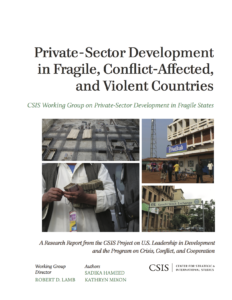 Private-Sector Development in Fragile, Conflict-Affected, and Violent Countries: CSIS Working Group on Private-Sector Development in Fragile States (with Sadika Hameed and Kathryn Mixon), CSIS Report